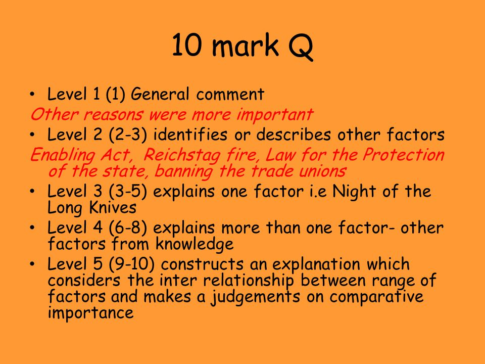 10 mark Q Level 1 (1) General comment Other reasons were more important Level 2 (2-3) identifies or describes other factors Enabling Act, Reichstag fi