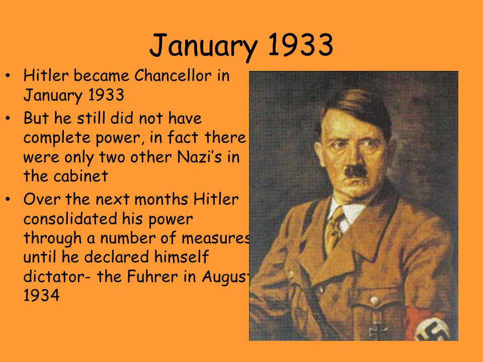 January 1933 Hitler became Chancellor in January 1933 But he still did not have complete power, in fact there were only two other Nazi's in the cabine