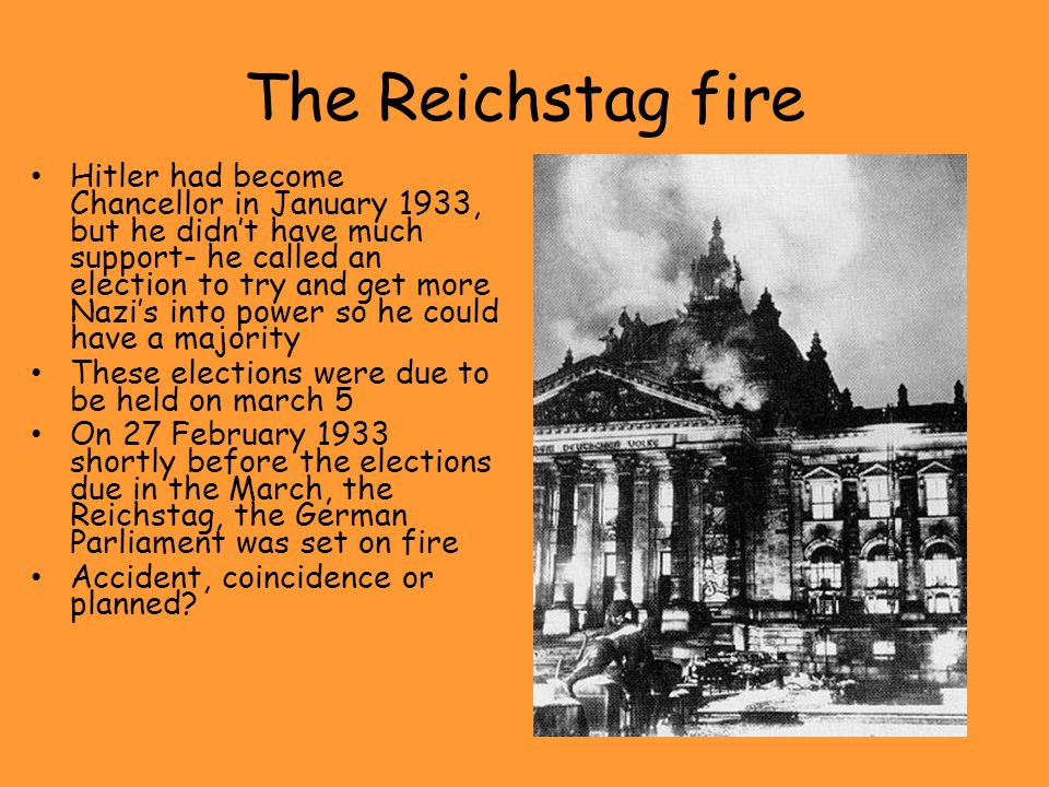 The Reichstag fire Hitler had become Chancellor in January 1933, but he didn't have much support- he called an election to try and get more Nazi's int