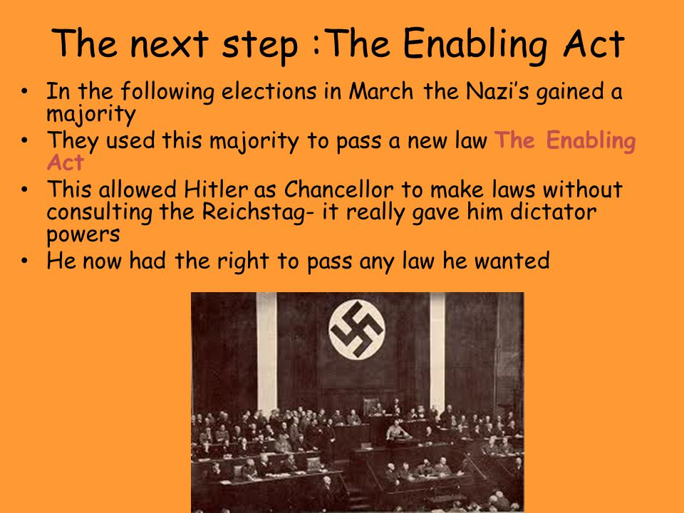 The next step :The Enabling Act In the following elections in March the Nazi's gained a majority They used this majority to pass a new law The Enablin