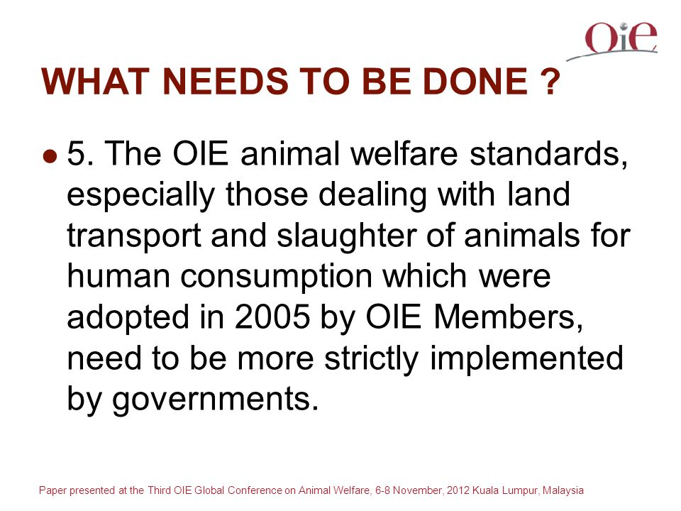 Paper presented at the Third OIE Global Conference on Animal Welfare, 6-8 November, 2012 Kuala Lumpur, Malaysia WHAT NEEDS TO BE DONE .