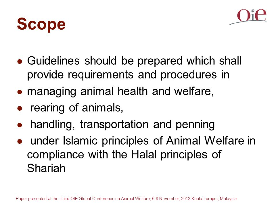 Paper presented at the Third OIE Global Conference on Animal Welfare, 6-8 November, 2012 Kuala Lumpur, Malaysia Scope Guidelines should be prepared which shall provide requirements and procedures in managing animal health and welfare, rearing of animals, handling, transportation and penning under Islamic principles of Animal Welfare in compliance with the Halal principles of Shariah