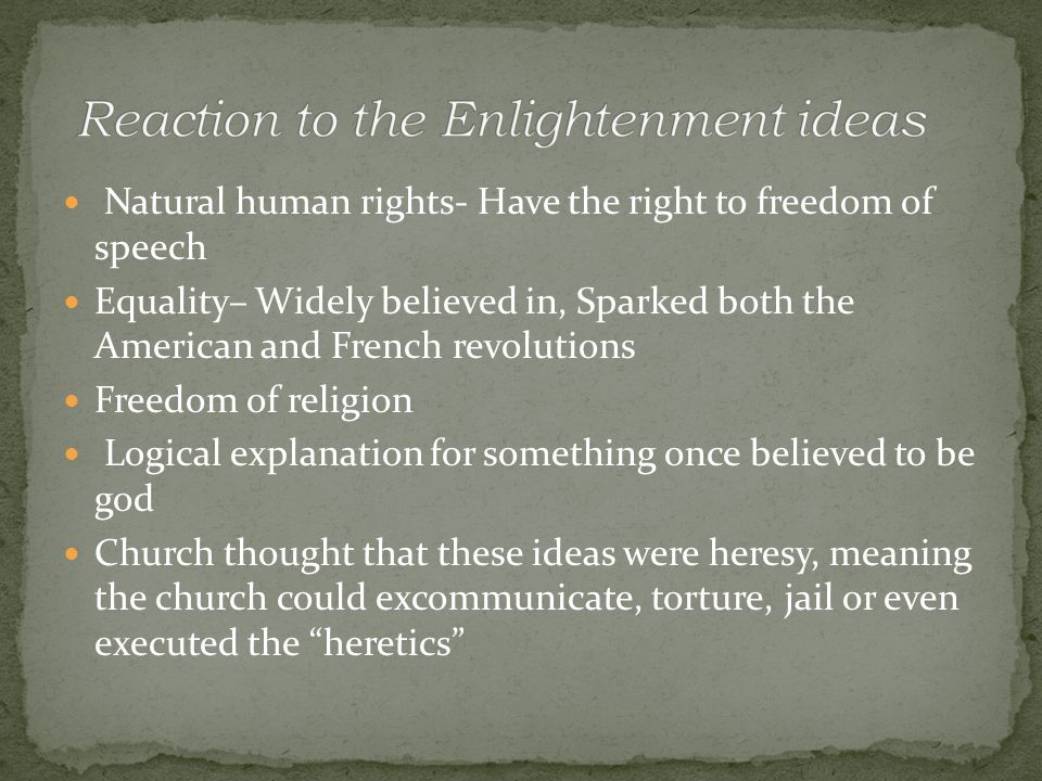 Natural human rights- Have the right to freedom of speech Equality– Widely believed in, Sparked both the American and French revolutions Freedom of religion Logical explanation for something once believed to be god Church thought that these ideas were heresy, meaning the church could excommunicate, torture, jail or even executed the heretics