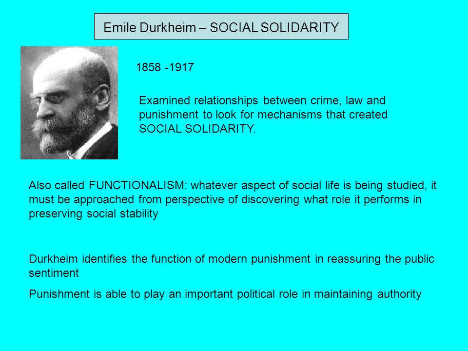 Emile Durkheim – SOCIAL SOLIDARITY 1858 -1917 Examined relationships between crime, law and punishment to look for mechanisms that created SOCIAL SOLI