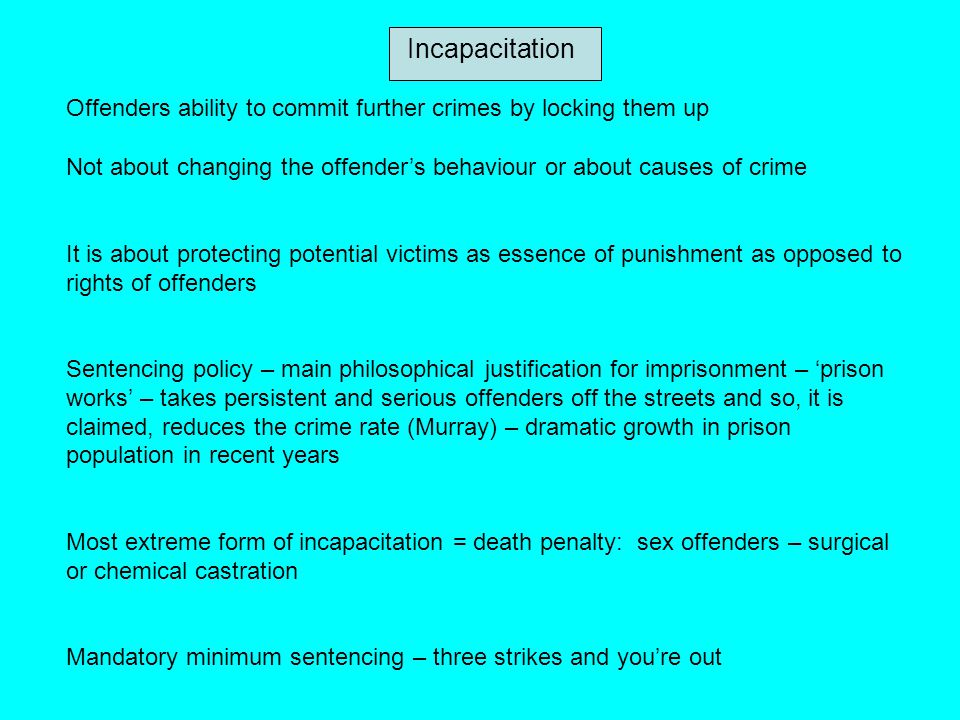 Incapacitation Offenders ability to commit further crimes by locking them up Not about changing the offender's behaviour or about causes of crime It i