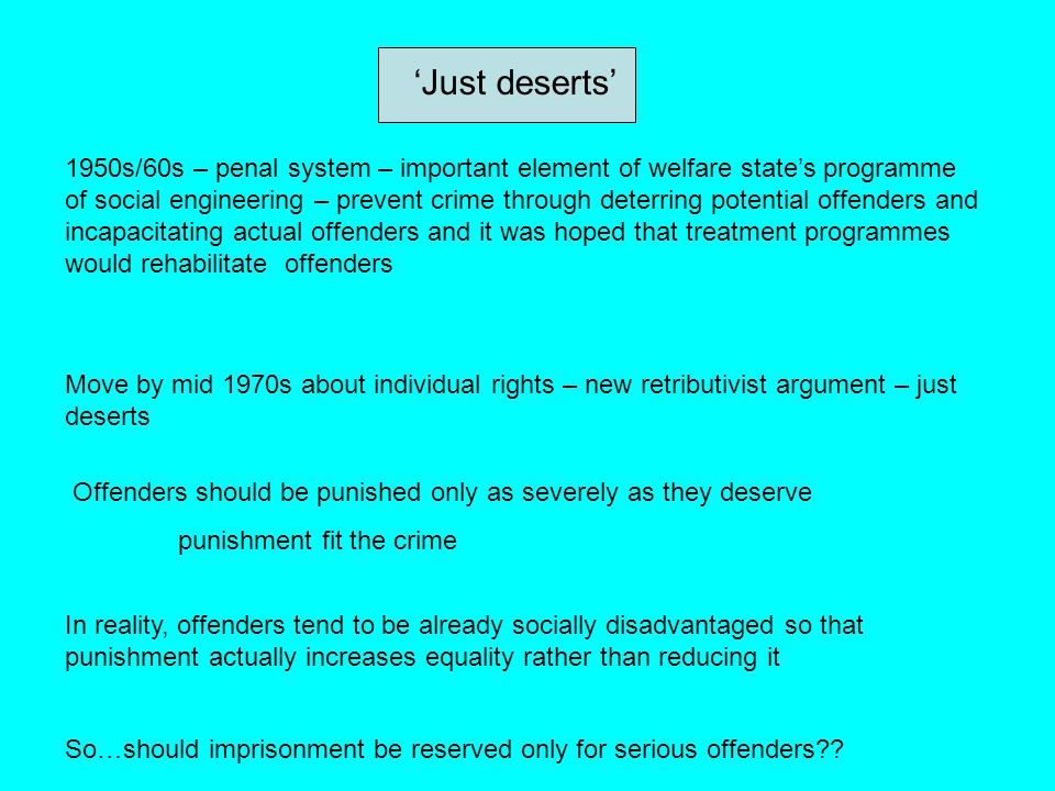 'Just deserts' 1950s/60s – penal system – important element of welfare state's programme of social engineering – prevent crime through deterring poten