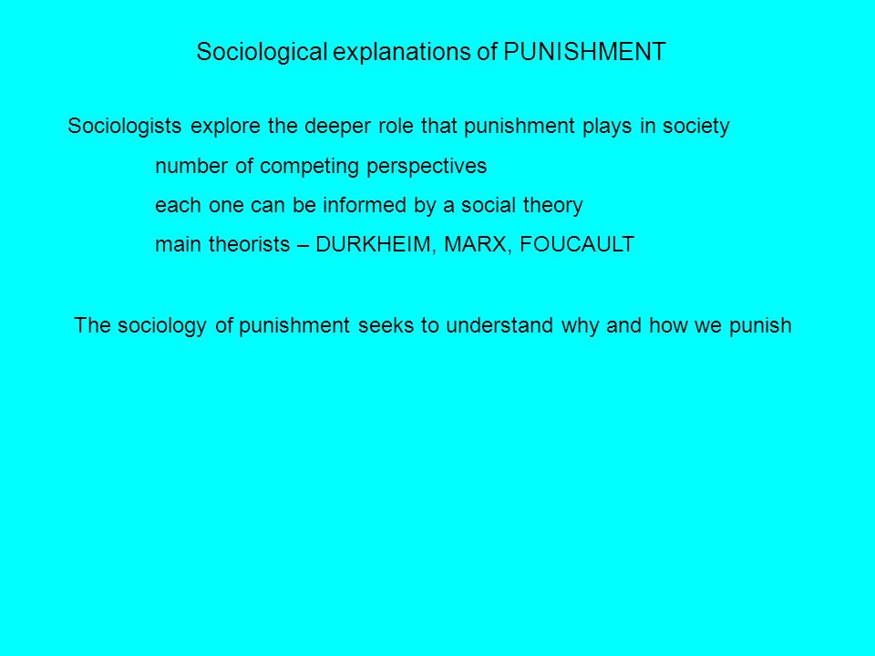 Sociological explanations of PUNISHMENT Sociologists explore the deeper role that punishment plays in society number of competing perspectives each on