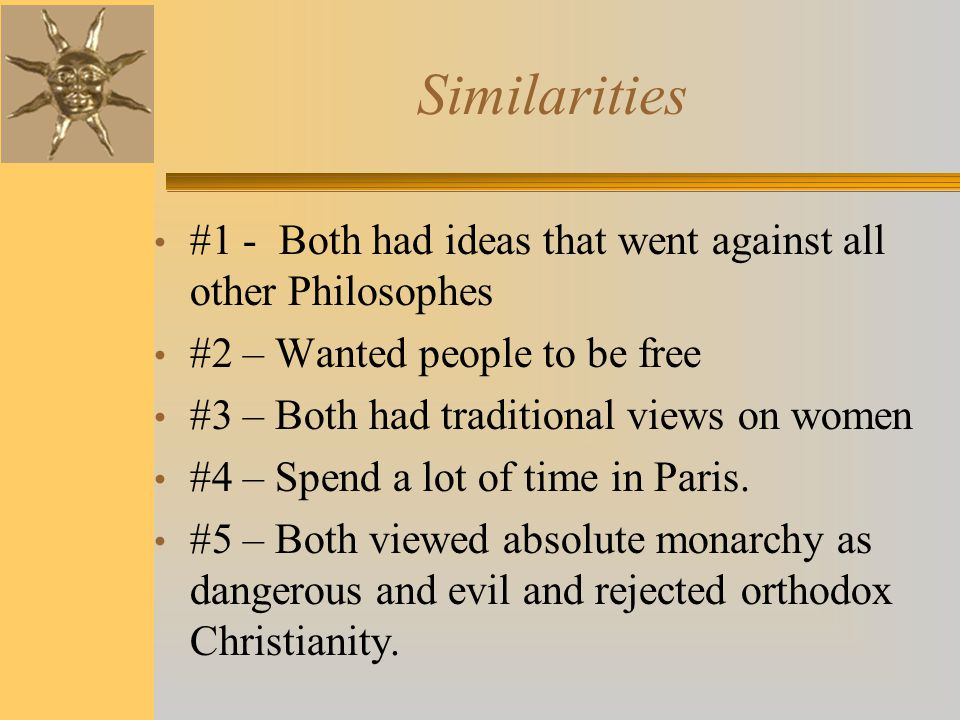 Similarities #1 - Both had ideas that went against all other Philosophes #2 – Wanted people to be free #3 – Both had traditional views on women #4 – S