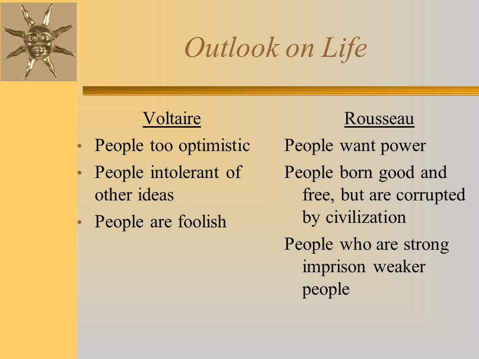 Outlook on Life Voltaire People too optimistic People intolerant of other ideas People are foolish Rousseau People want power People born good and fre