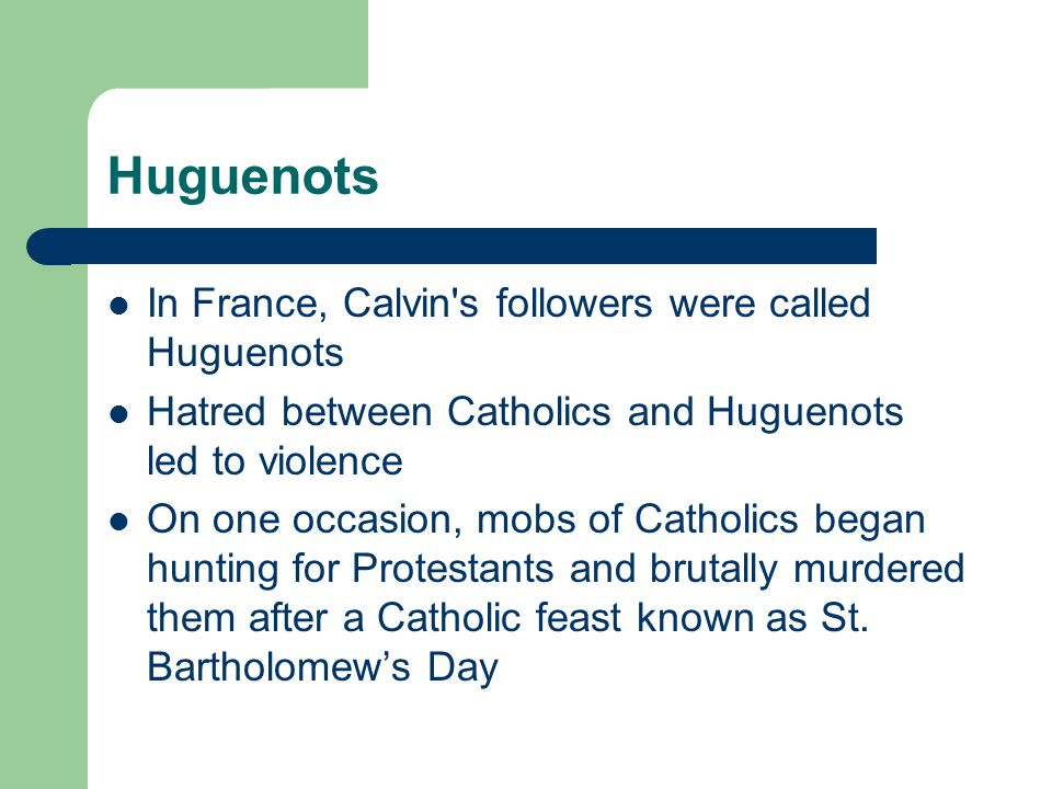 Huguenots In France, Calvin's followers were called Huguenots Hatred between Catholics and Huguenots led to violence On one occasion, mobs of Catholic