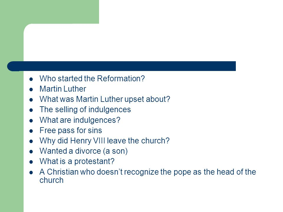 Who started the Reformation? Martin Luther What was Martin Luther upset about? The selling of indulgences What are indulgences? Free pass for sins Why