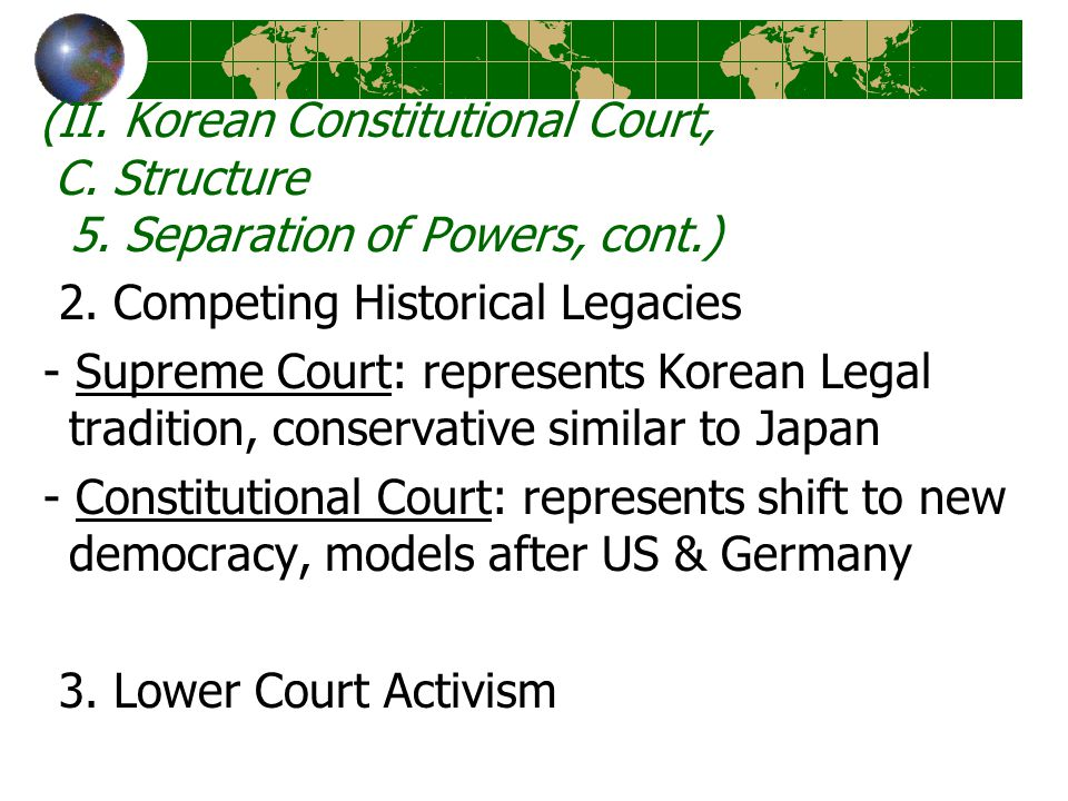 (II. Korean Constitutional Court, C. Structure 5. Separation of Powers, cont.) 2. Competing Historical Legacies - Supreme Court: represents Korean Leg