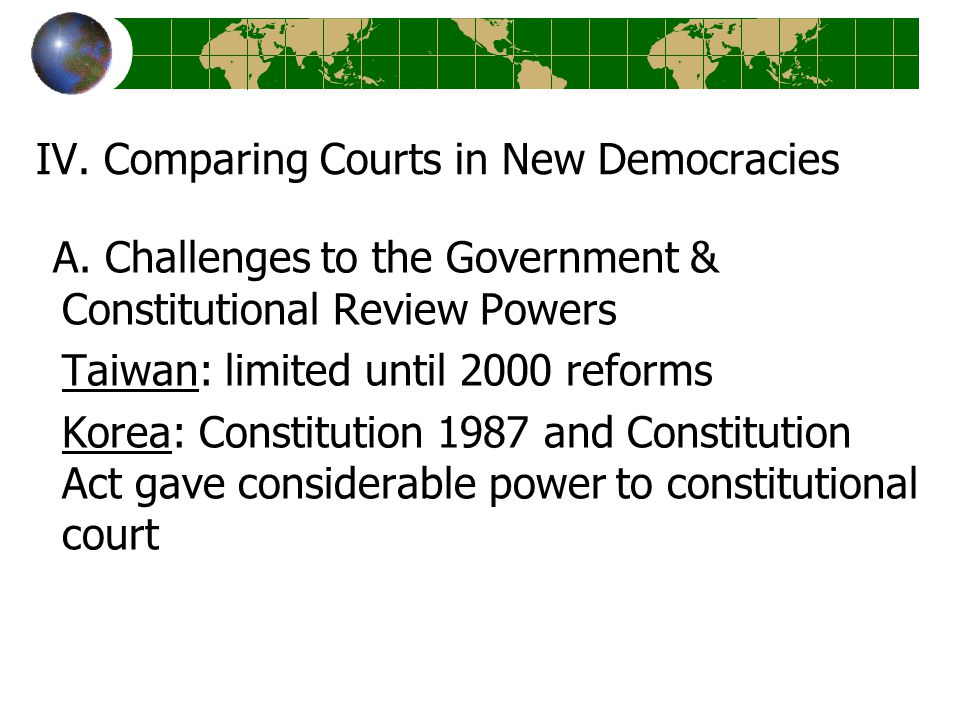 IV. Comparing Courts in New Democracies A. Challenges to the Government & Constitutional Review Powers Taiwan: limited until 2000 reforms Korea: Const