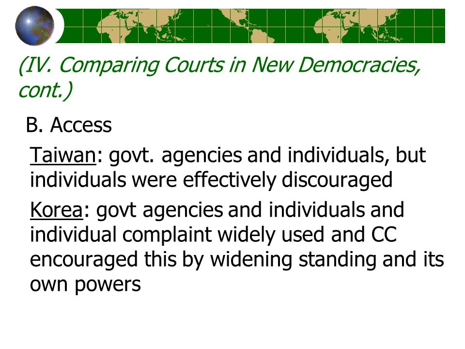 (IV. Comparing Courts in New Democracies, cont.) B. Access Taiwan: govt. agencies and individuals, but individuals were effectively discouraged Korea: