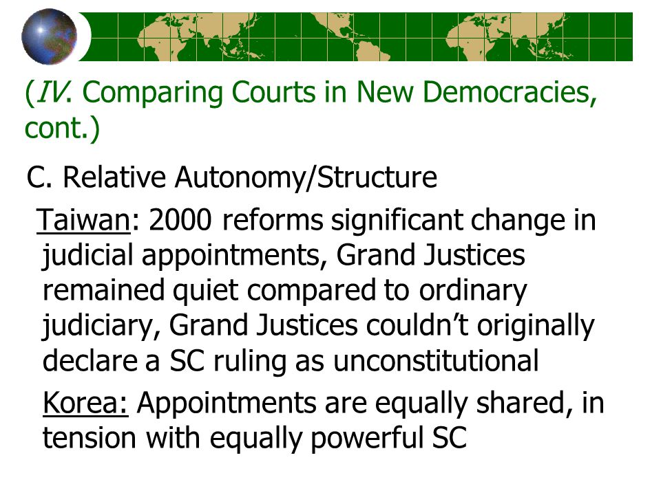 (IV. Comparing Courts in New Democracies, cont.) C. Relative Autonomy/Structure Taiwan: 2000 reforms significant change in judicial appointments, Gran