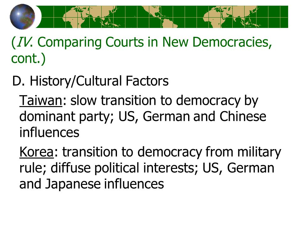 (IV. Comparing Courts in New Democracies, cont.) D. History/Cultural Factors Taiwan: slow transition to democracy by dominant party; US, German and Ch