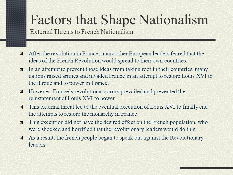 Factors that Shape Nationalism External Threats to French Nationalism After the revolution in France, many other European leaders feared that the idea