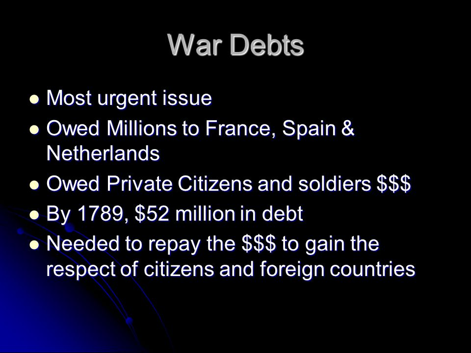 War Debts Most urgent issue Most urgent issue Owed Millions to France, Spain & Netherlands Owed Millions to France, Spain & Netherlands Owed Private Citizens and soldiers $$$ Owed Private Citizens and soldiers $$$ By 1789, $52 million in debt By 1789, $52 million in debt Needed to repay the $$$ to gain the respect of citizens and foreign countries Needed to repay the $$$ to gain the respect of citizens and foreign countries