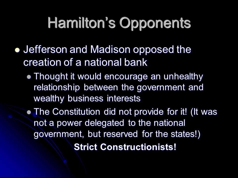 Hamilton's Opponents Jefferson and Madison opposed the creation of a national bank Jefferson and Madison opposed the creation of a national bank Thought it would encourage an unhealthy relationship between the government and wealthy business interests Thought it would encourage an unhealthy relationship between the government and wealthy business interests The Constitution did not provide for it.