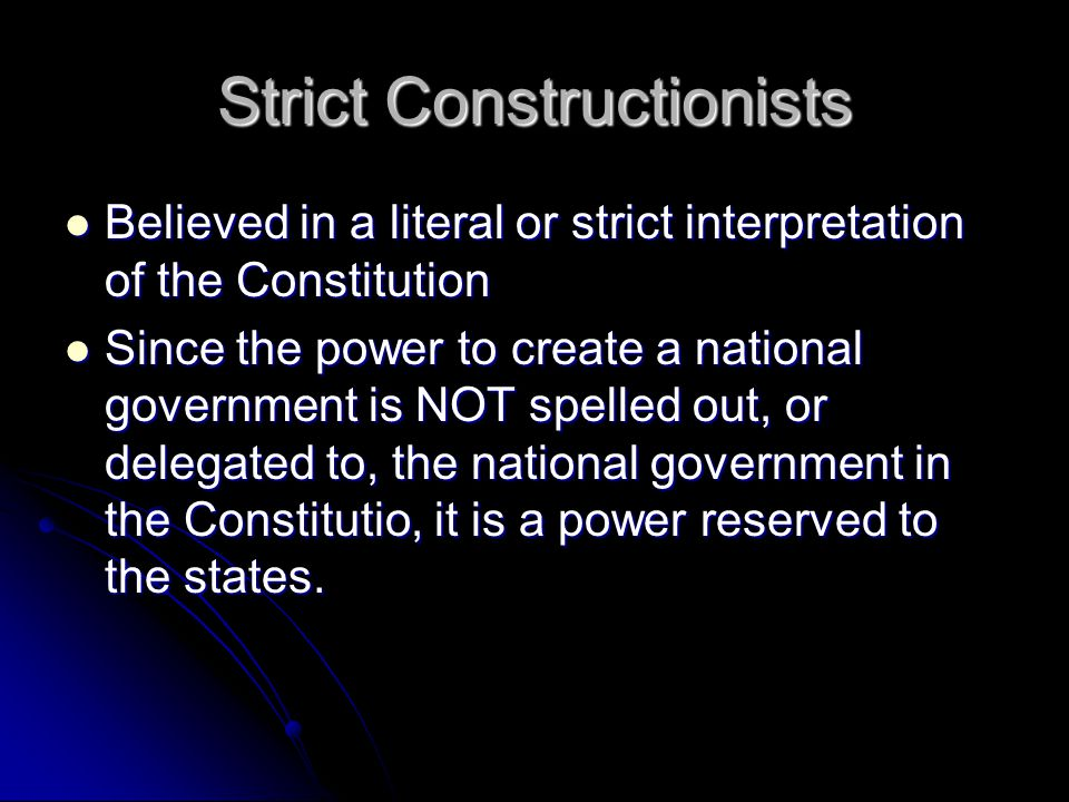 Strict Constructionists Believed in a literal or strict interpretation of the Constitution Believed in a literal or strict interpretation of the Constitution Since the power to create a national government is NOT spelled out, or delegated to, the national government in the Constitutio, it is a power reserved to the states.