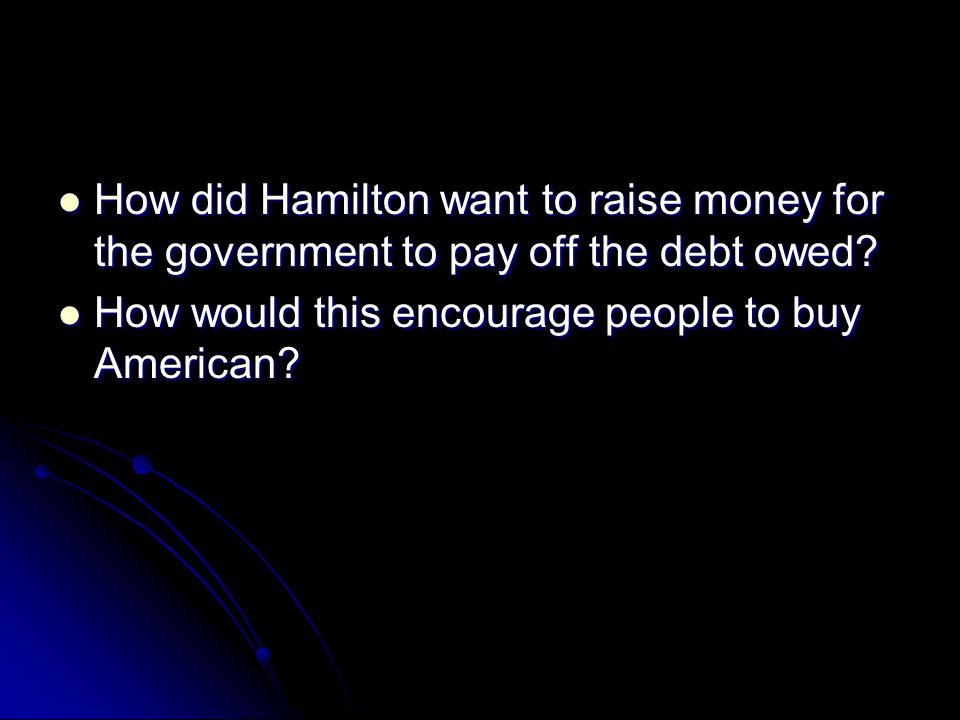 How did Hamilton want to raise money for the government to pay off the debt owed.