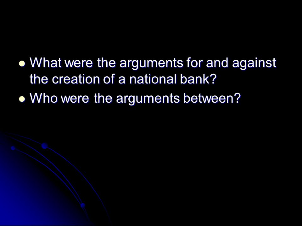 What were the arguments for and against the creation of a national bank.