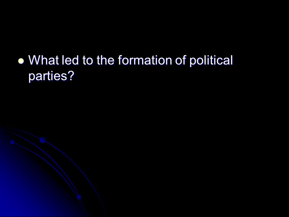 What led to the formation of political parties? What led to the formation of political parties?