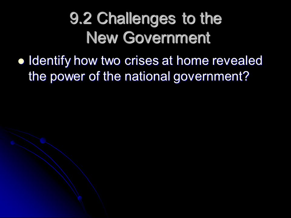 9.2 Challenges to the New Government Identify how two crises at home revealed the power of the national government.