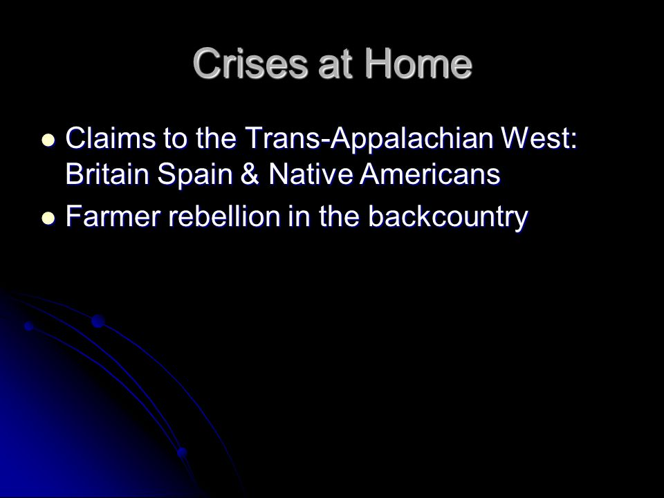 Crises at Home Claims to the Trans-Appalachian West: Britain Spain & Native Americans Claims to the Trans-Appalachian West: Britain Spain & Native Americans Farmer rebellion in the backcountry Farmer rebellion in the backcountry