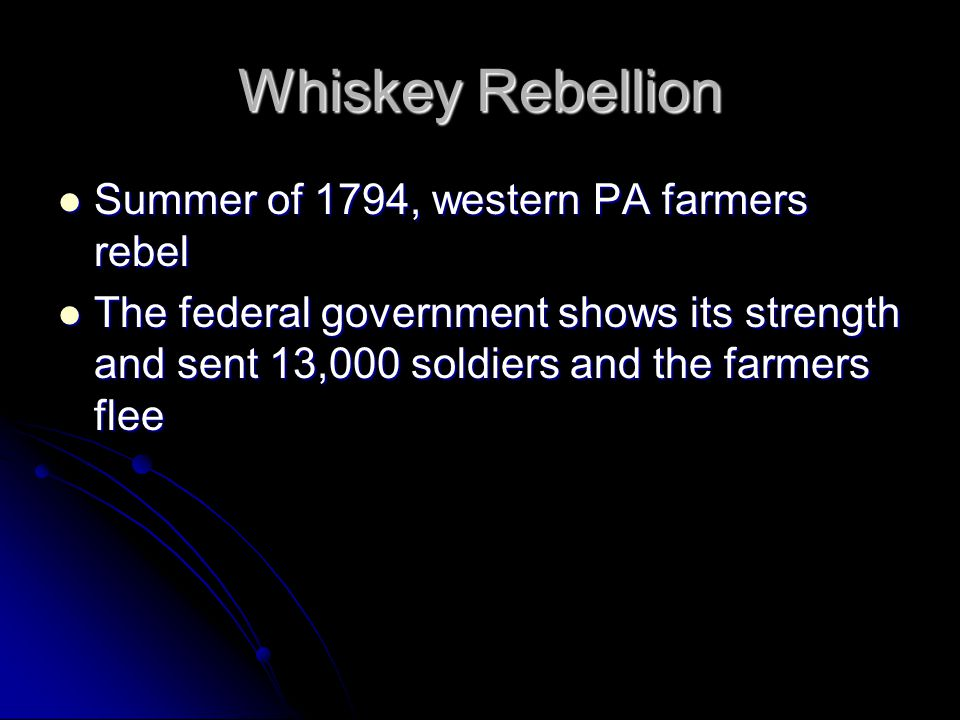 Whiskey Rebellion Summer of 1794, western PA farmers rebel Summer of 1794, western PA farmers rebel The federal government shows its strength and sent 13,000 soldiers and the farmers flee The federal government shows its strength and sent 13,000 soldiers and the farmers flee
