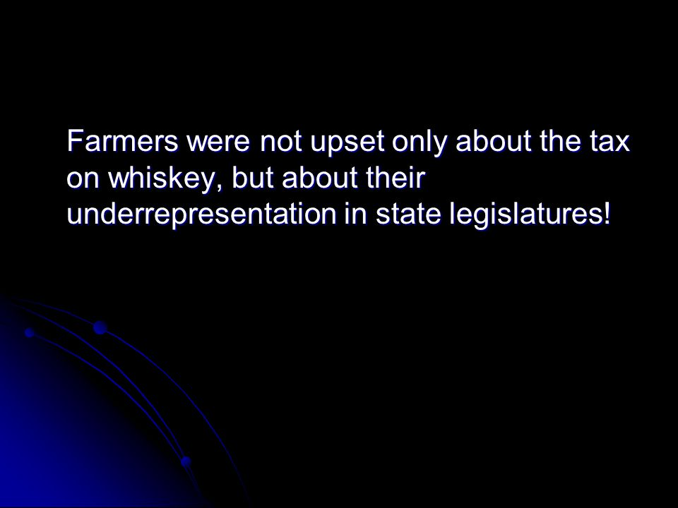 Farmers were not upset only about the tax on whiskey, but about their underrepresentation in state legislatures!