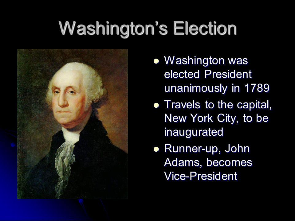 Washington's Election Washington was elected President unanimously in 1789 Washington was elected President unanimously in 1789 Travels to the capital, New York City, to be inaugurated Travels to the capital, New York City, to be inaugurated Runner-up, John Adams, becomes Vice-President Runner-up, John Adams, becomes Vice-President