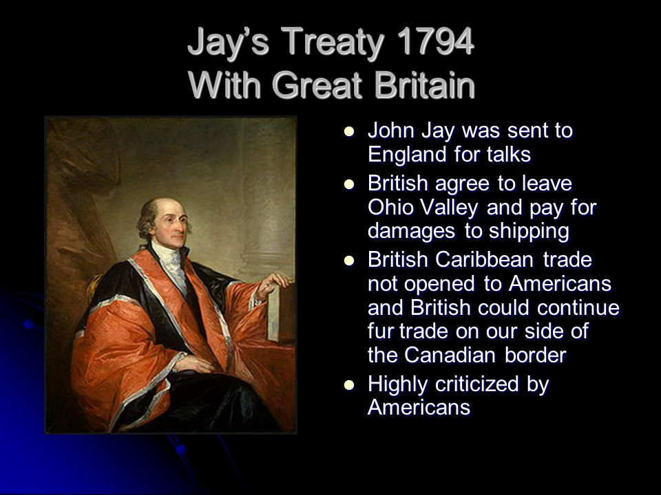 Jay's Treaty 1794 With Great Britain John Jay was sent to England for talks John Jay was sent to England for talks British agree to leave Ohio Valley and pay for damages to shipping British agree to leave Ohio Valley and pay for damages to shipping British Caribbean trade not opened to Americans and British could continue fur trade on our side of the Canadian border British Caribbean trade not opened to Americans and British could continue fur trade on our side of the Canadian border Highly criticized by Americans Highly criticized by Americans