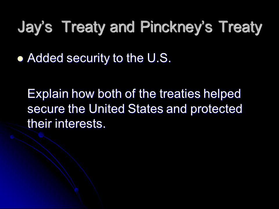 Jay's Treaty and Pinckney's Treaty Added security to the U.S.