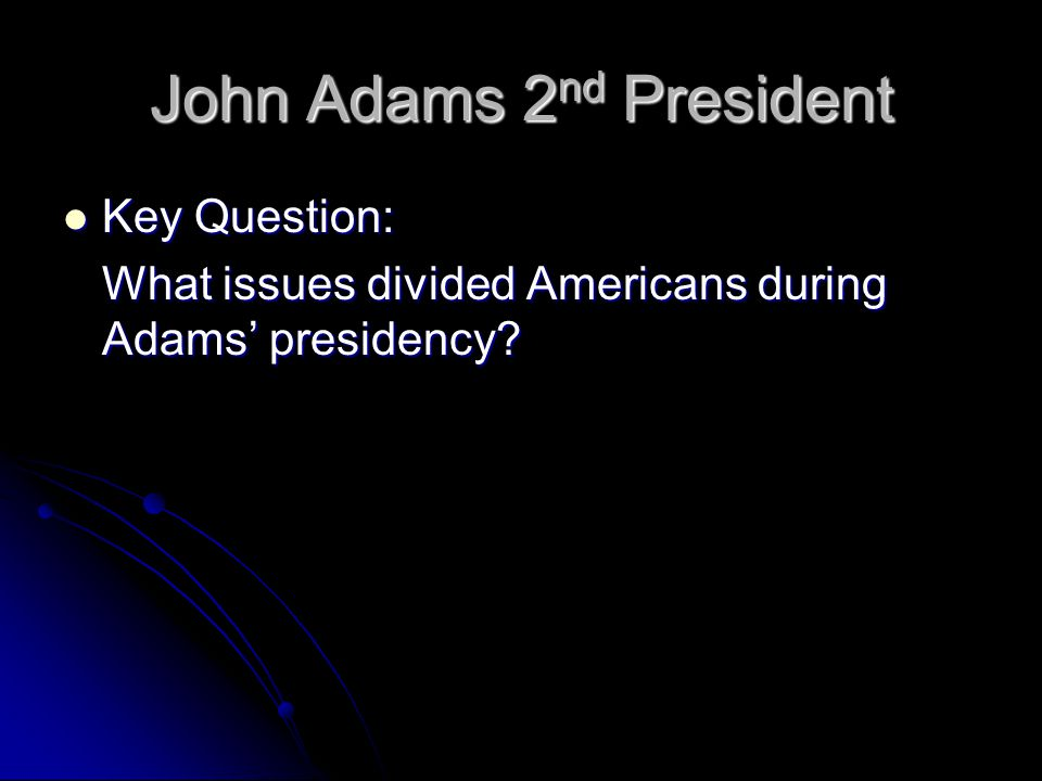 John Adams 2 nd President Key Question: Key Question: What issues divided Americans during Adams' presidency?