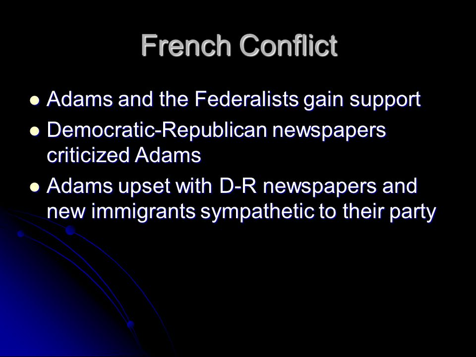 French Conflict Adams and the Federalists gain support Adams and the Federalists gain support Democratic-Republican newspapers criticized Adams Democratic-Republican newspapers criticized Adams Adams upset with D-R newspapers and new immigrants sympathetic to their party Adams upset with D-R newspapers and new immigrants sympathetic to their party
