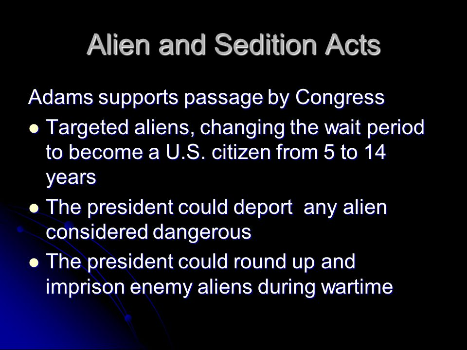 Alien and Sedition Acts Adams supports passage by Congress Targeted aliens, changing the wait period to become a U.S.