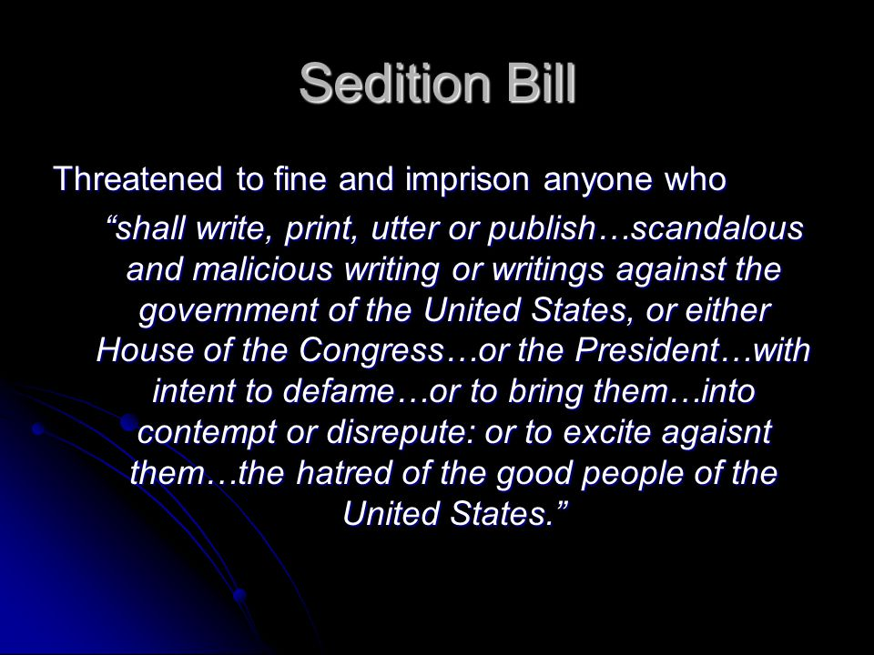 Sedition Bill Threatened to fine and imprison anyone who shall write, print, utter or publish…scandalous and malicious writing or writings against the government of the United States, or either House of the Congress…or the President…with intent to defame…or to bring them…into contempt or disrepute: or to excite agaisnt them…the hatred of the good people of the United States.