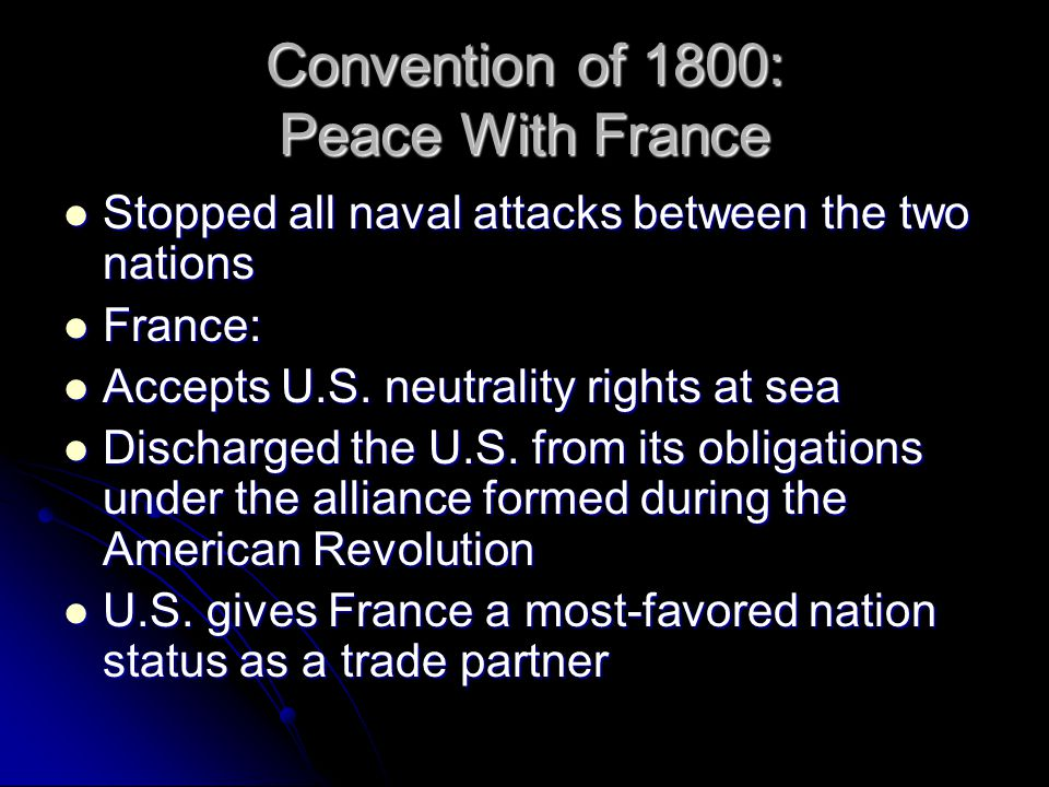 Convention of 1800: Peace With France Stopped all naval attacks between the two nations Stopped all naval attacks between the two nations France: France: Accepts U.S.