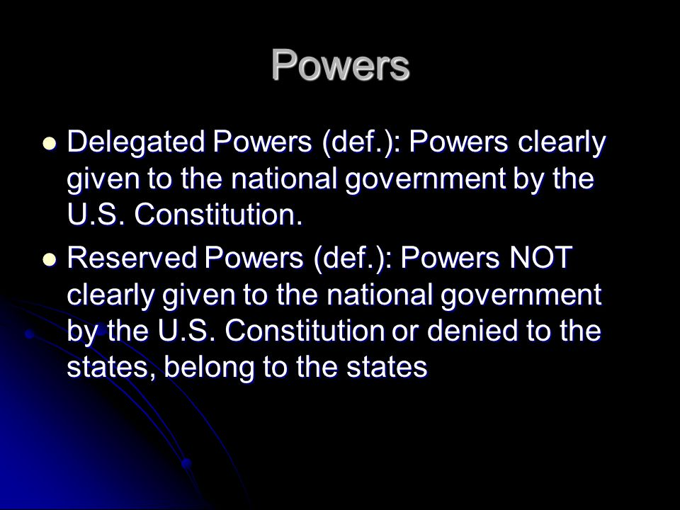 Powers Delegated Powers (def.): Powers clearly given to the national government by the U.S.