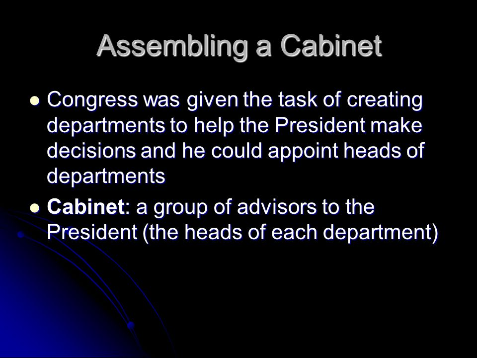Assembling a Cabinet Congress was given the task of creating departments to help the President make decisions and he could appoint heads of departments Congress was given the task of creating departments to help the President make decisions and he could appoint heads of departments Cabinet: a group of advisors to the President (the heads of each department) Cabinet: a group of advisors to the President (the heads of each department)