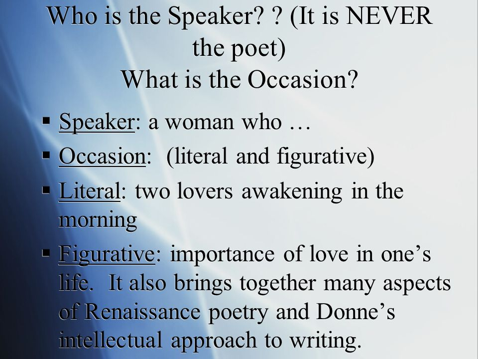 Who is the Speaker? ? (It is NEVER the poet) What is the Occasion?  Speaker: a woman who …  Occasion: (literal and figurative)  Literal: two lovers