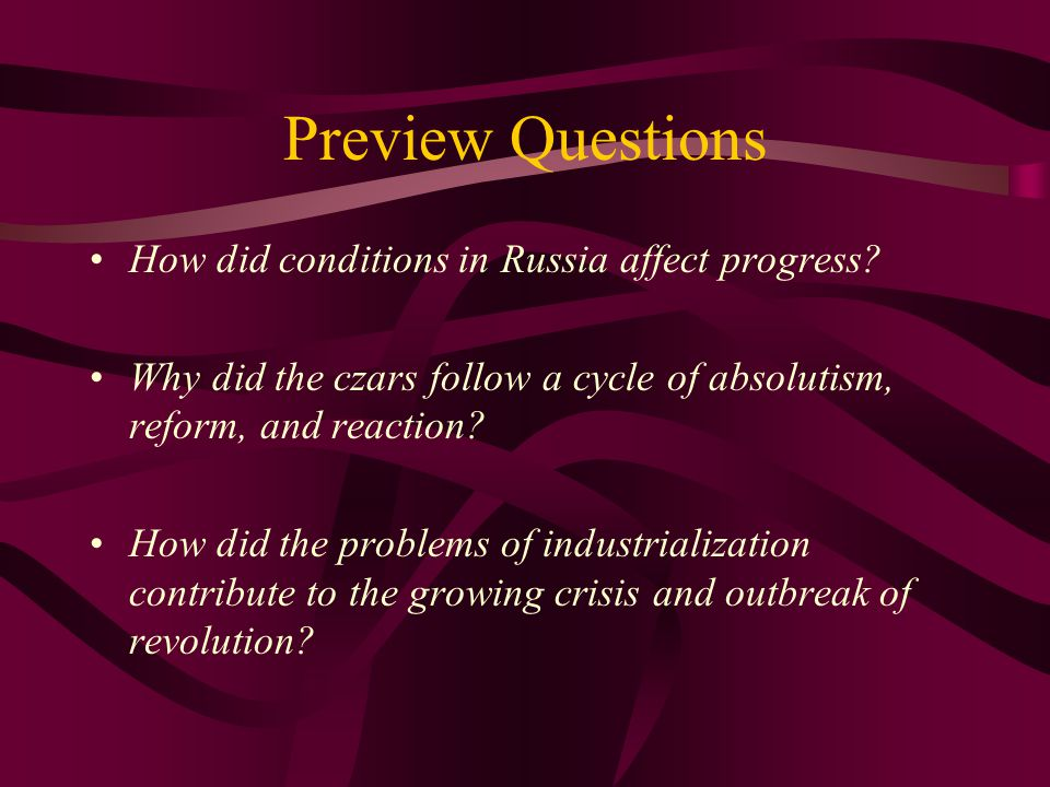 Preview Questions How did conditions in Russia affect progress? Why did the czars follow a cycle of absolutism, reform, and reaction? How did the prob
