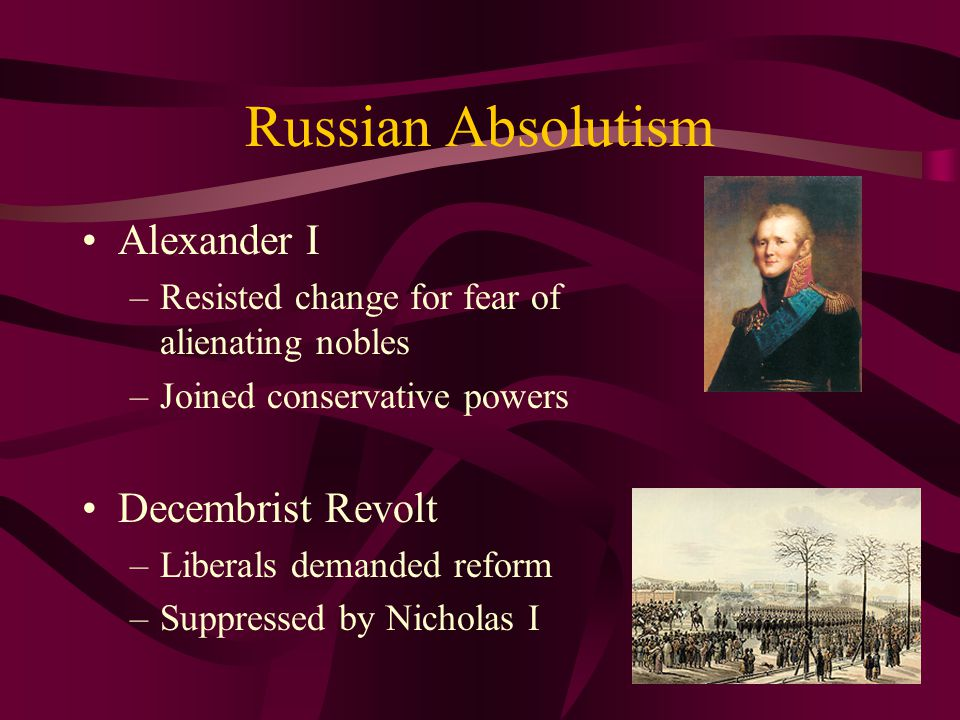 Russian Absolutism Alexander I –Resisted change for fear of alienating nobles –Joined conservative powers Decembrist Revolt –Liberals demanded reform