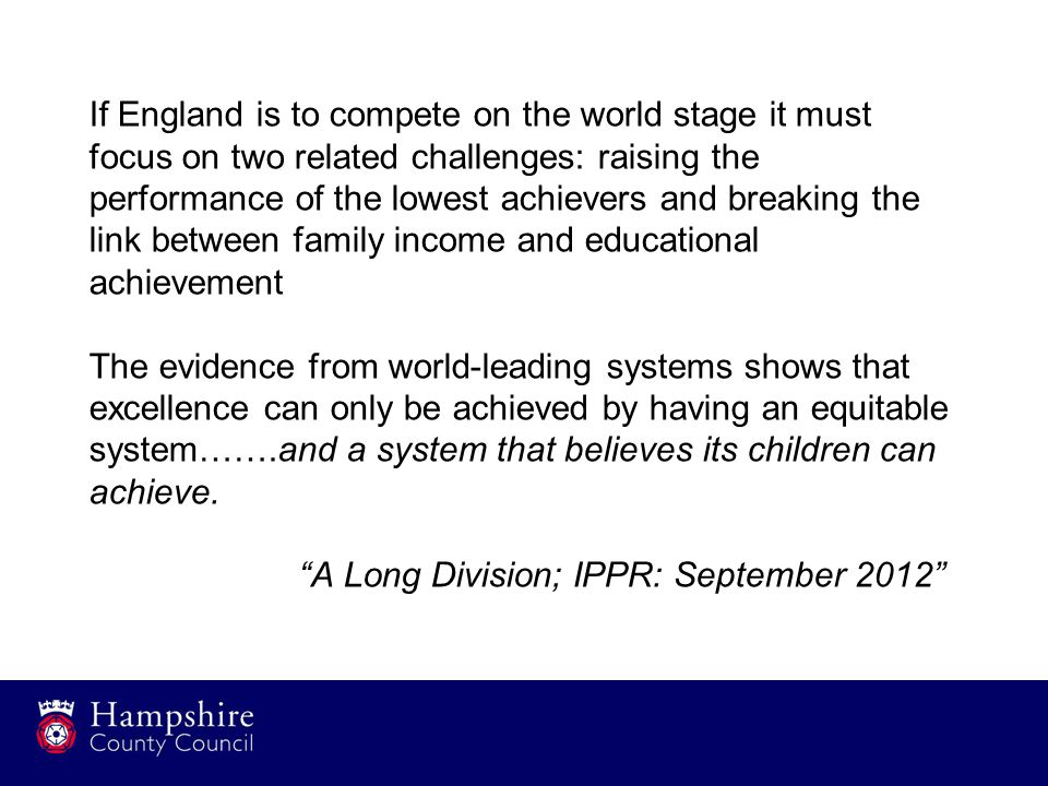 If England is to compete on the world stage it must focus on two related challenges: raising the performance of the lowest achievers and breaking the link between family income and educational achievement The evidence from world-leading systems shows that excellence can only be achieved by having an equitable system…….and a system that believes its children can achieve.