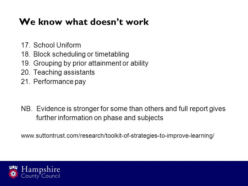 We know what doesn't work 17.School Uniform 18.Block scheduling or timetabling 19.Grouping by prior attainment or ability 20.Teaching assistants 21.Performance pay NB.