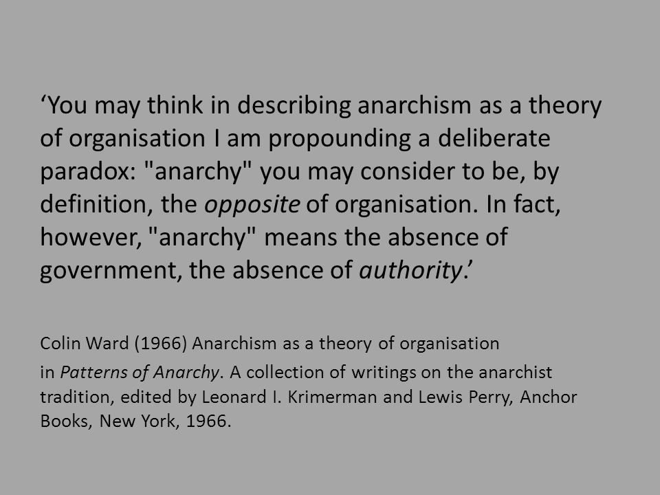 'You may think in describing anarchism as a theory of organisation I am propounding a deliberate paradox: anarchy you may consider to be, by definition, the opposite of organisation.