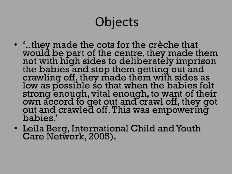 Objects '..they made the cots for the crèche that would be part of the centre, they made them not with high sides to deliberately imprison the babies