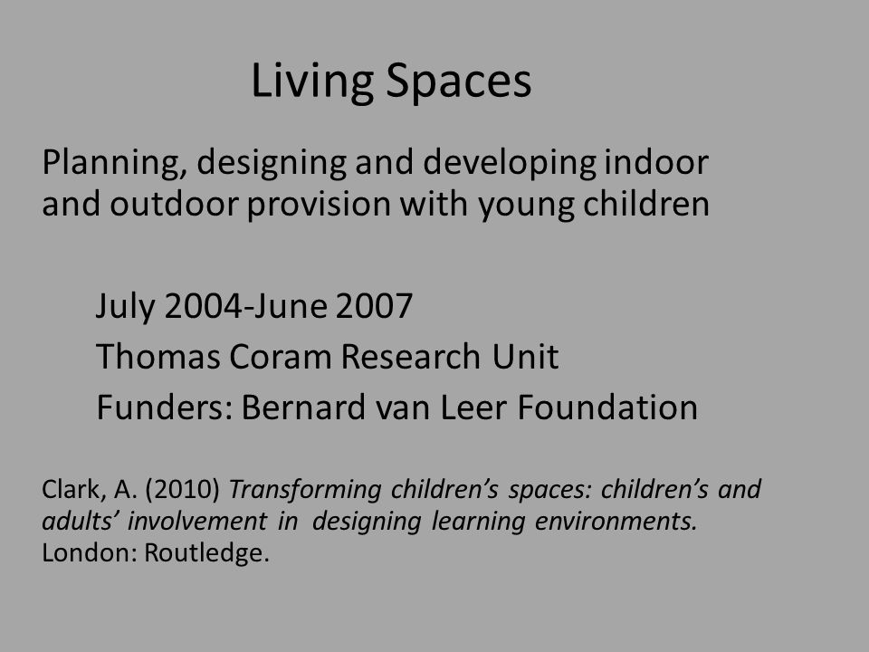 Living Spaces Planning, designing and developing indoor and outdoor provision with young children July 2004-June 2007 Thomas Coram Research Unit Funders: Bernard van Leer Foundation Clark, A.