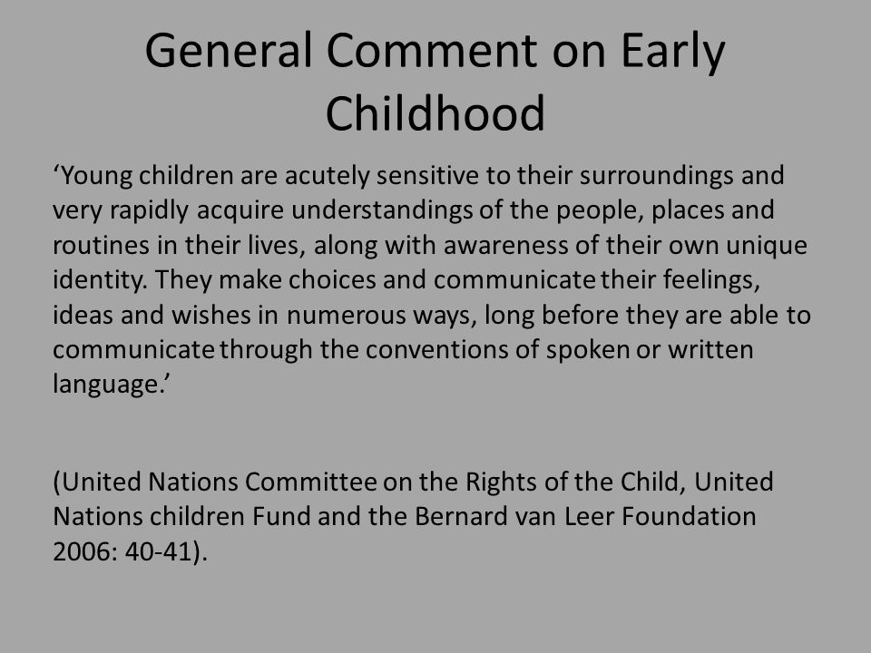 General Comment on Early Childhood 'Young children are acutely sensitive to their surroundings and very rapidly acquire understandings of the people, places and routines in their lives, along with awareness of their own unique identity.